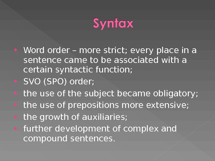 Word order – more strict; every place in a sentence came to be associated with