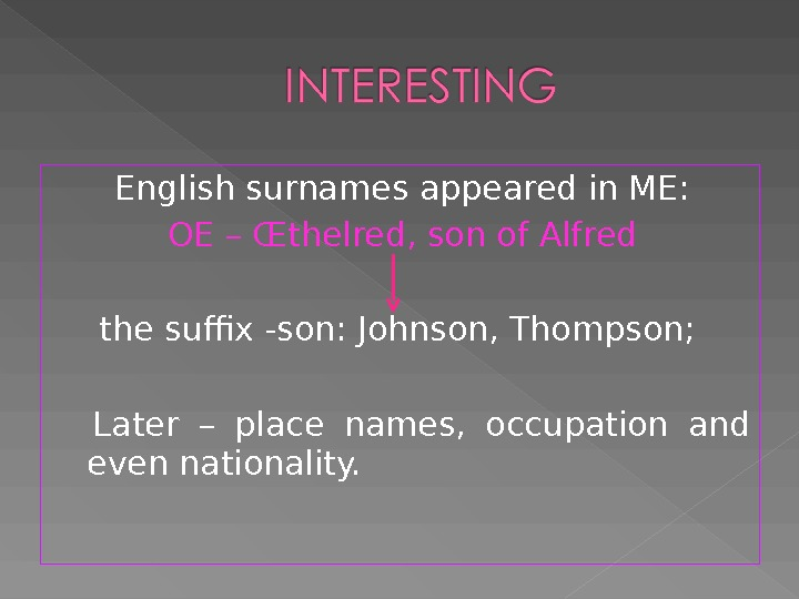 English surnames appeared in ME: OE – Œt helred, son of Alfred the suffix -son: Johnson,