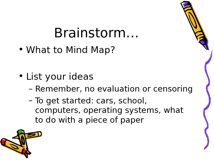 Brainstorm… • What to Mind Map?  • List your ideas – Remember, no evaluation or