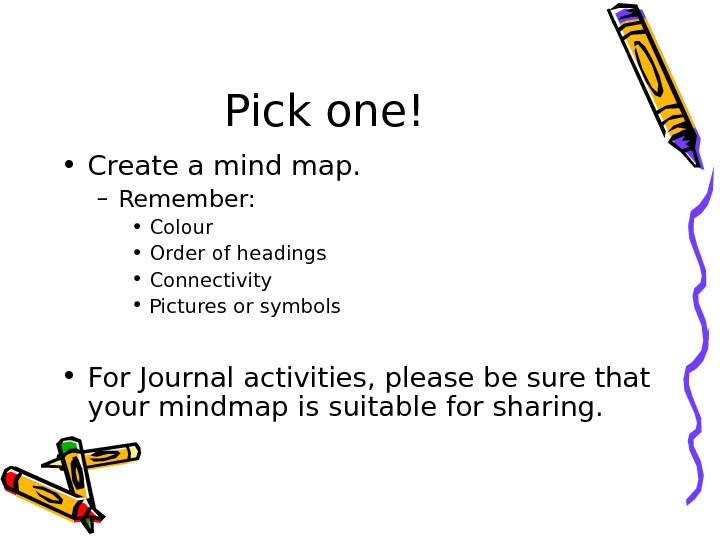 Pick one! • Create a mind map. – Remember:  • Colour • Order of headings