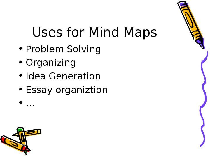 Uses for Mind Maps • Problem Solving • Organizing • Idea Generation • Essay organiztion •
