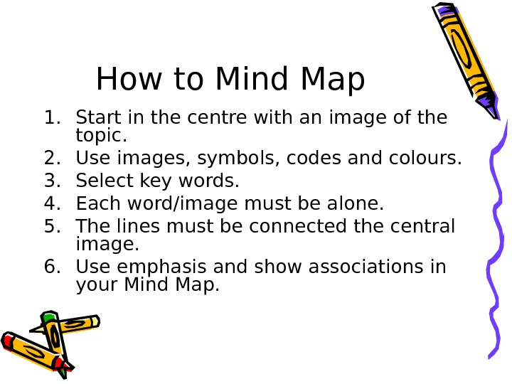 How to Mind Map 1. Start in the centre with an image of the topic. 2.