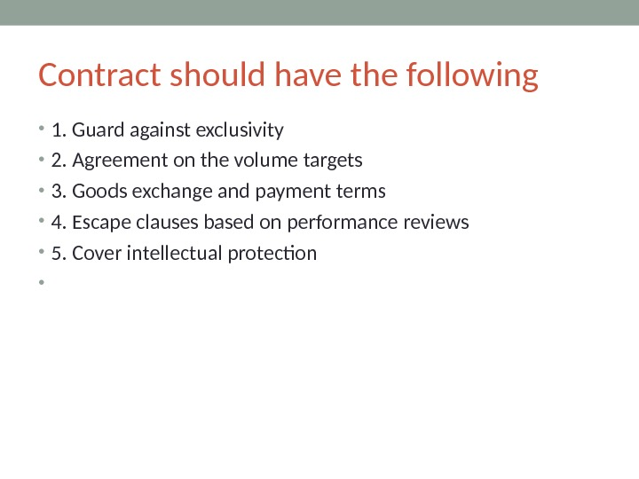 Contract should have the following • 1. Guard against exclusivity • 2. Agreement on the volume
