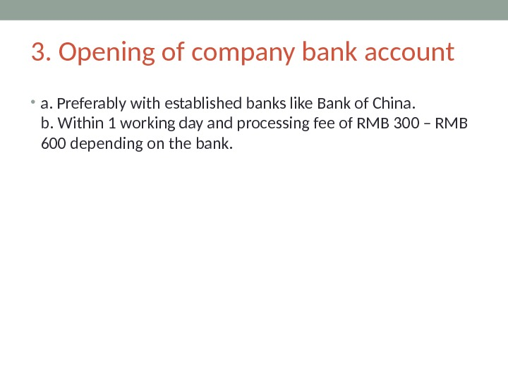3. Opening of company bank account • a. Preferably with established banks like Bank of China.