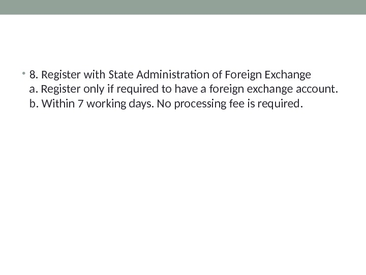 • 8. Register with State Administration of Foreign Exchange a. Register only if required to