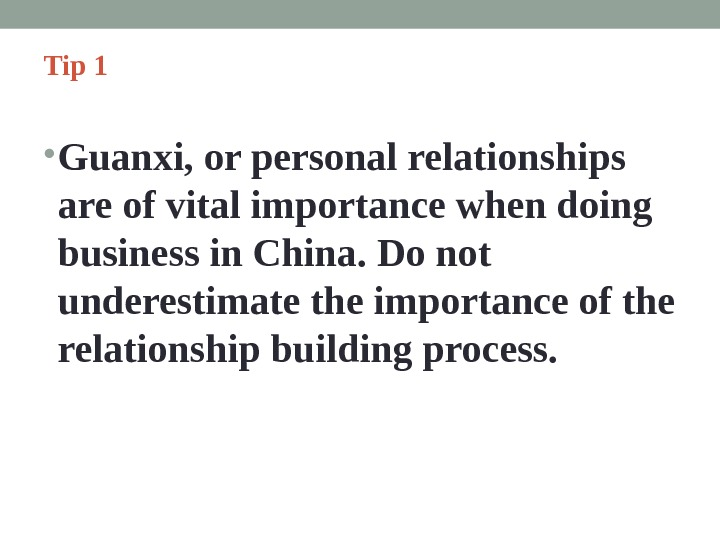 Tip 1  • Guanxi, or personal relationships are of vital importance when doing business in