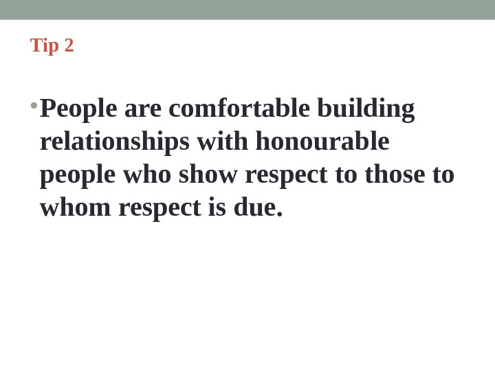 Tip 2  • People are comfortable building relationships with honourable people who show respect to