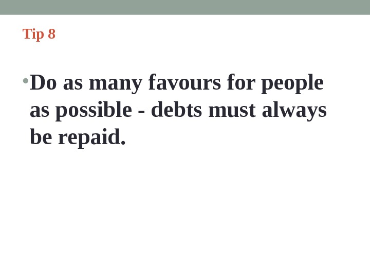 Tip 8  • Do as many favours for people as possible - debts must always