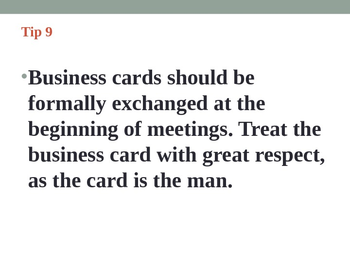 Tip 9  • Business cards should be formally exchanged at the beginning of meetings. Treat