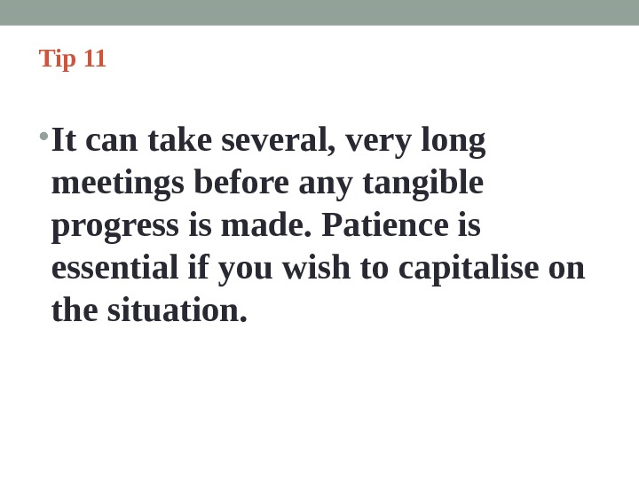 Tip 11  • It can take several, very long meetings before any tangible progress is