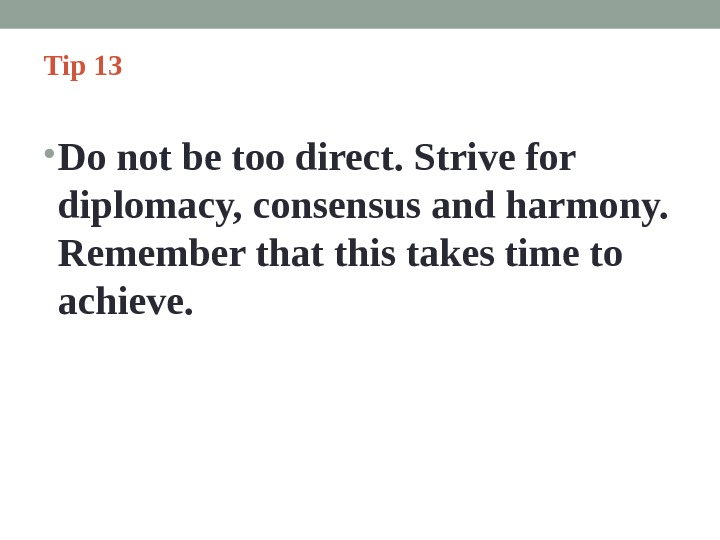 Tip 13  • Do not be too direct. Strive for diplomacy, consensus and harmony.