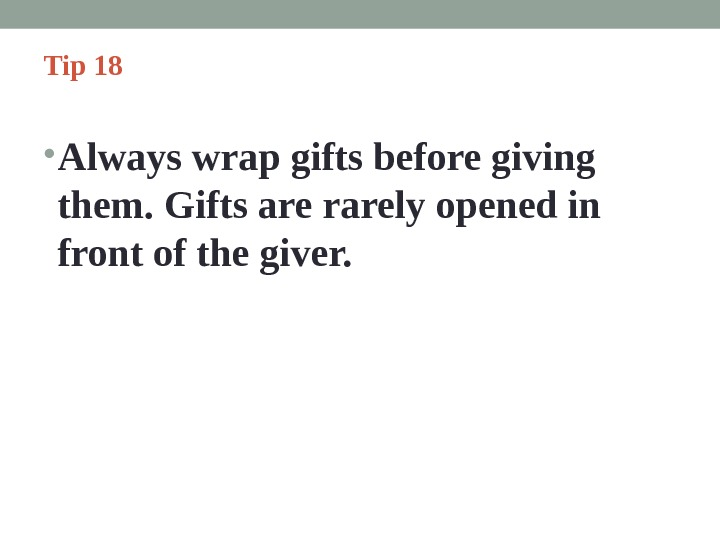 Tip 18  • Always wrap gifts before giving them. Gifts are rarely opened in front