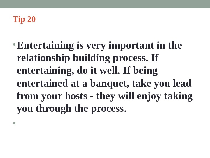 Tip 20  • Entertaining is very important in the relationship building process. If entertaining, do