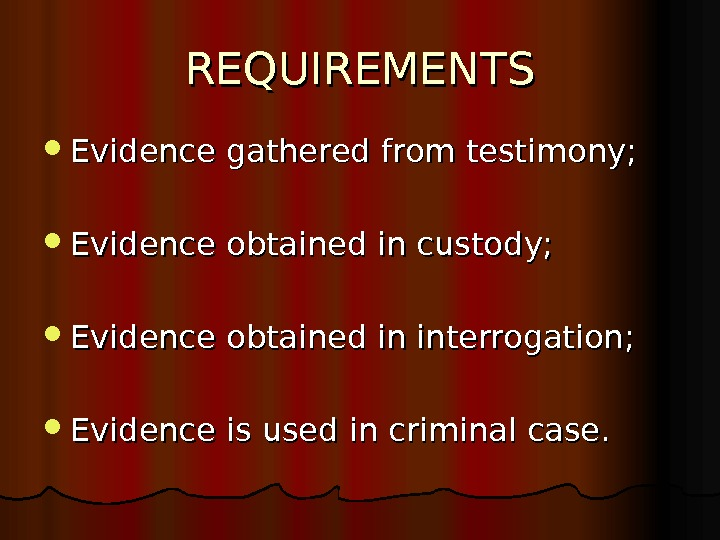 REQUIREMENTS Evidence gathered from testimony;  Evidence obtained in custody;  Evidence obtained in