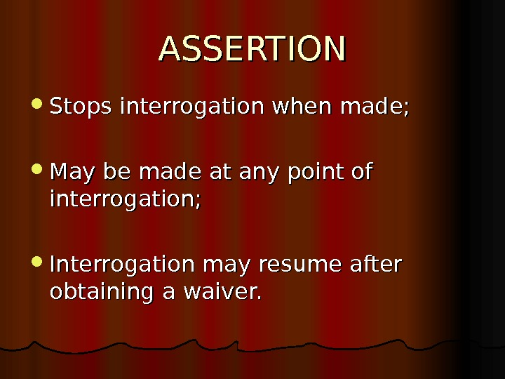 ASSERTION Stops interrogation when made;  May be made at any point of interrogation;