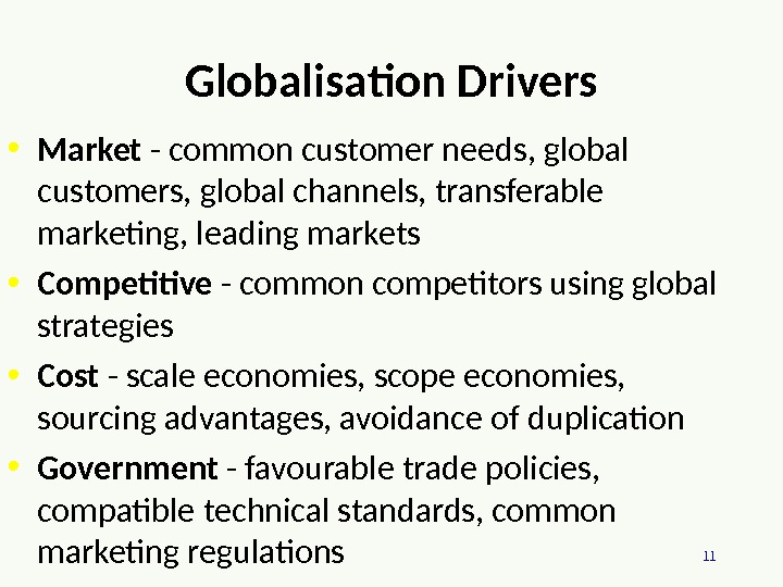 11 Globalisation Drivers • Market - common customer needs, global customers, global channels, transferable marketing, leading