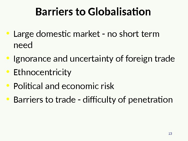 13 Barriers to Globalisation  • Large domestic market - no short term need • Ignorance