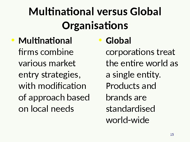 15 Multinational versus Global Organisations • Multinational firms combine various market entry strategies,  with modification
