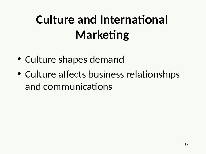 17 Culture and International Marketing • Culture shapes demand • Culture affects business relationships and communications