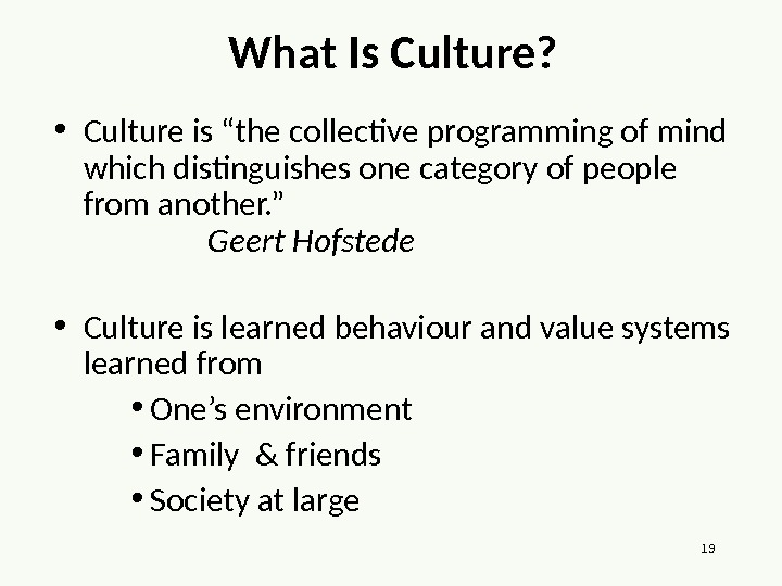 "19 What Is Culture?  • Culture is ""the collective programming of mind which distinguishes one"
