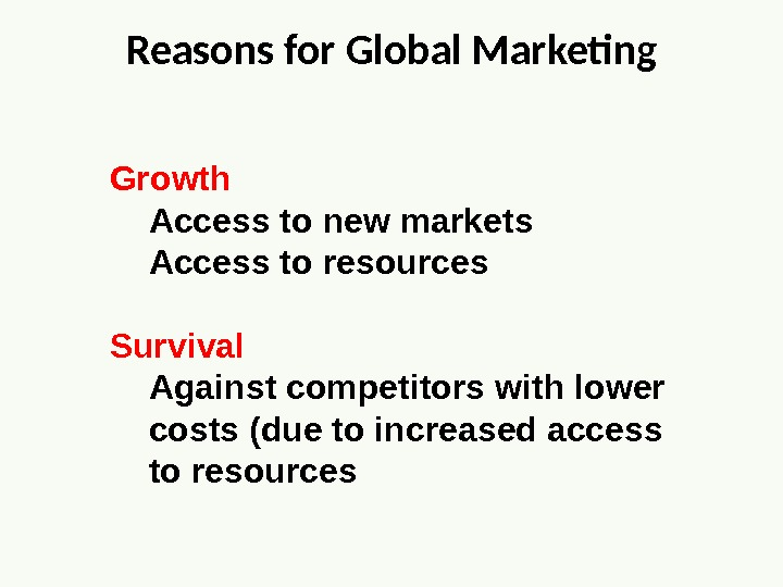 Reasons for Global Marketing Growth Access to new markets Access to resources Survival Against competitors with