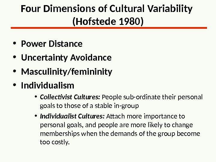 Four Dimensions of Cultural Variability (Hofstede 1980) • Power Distance • Uncertainty Avoidance • Masculinity/femininity •