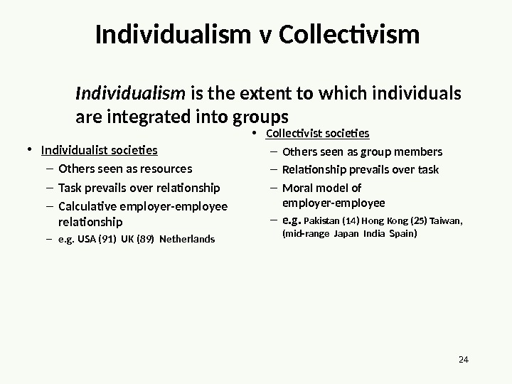 24 Individualism v Collectivism Individualism is the extent to which individuals are integrated into groups •
