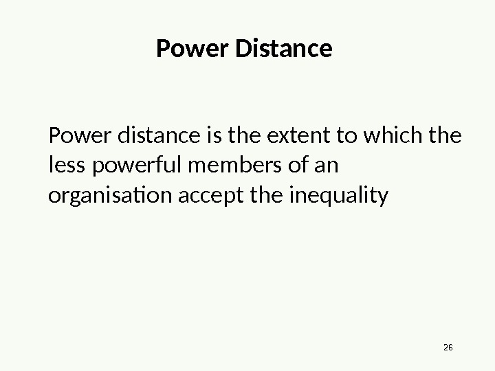 26 Power Distance Power distance is the extent to which the less powerful members of an