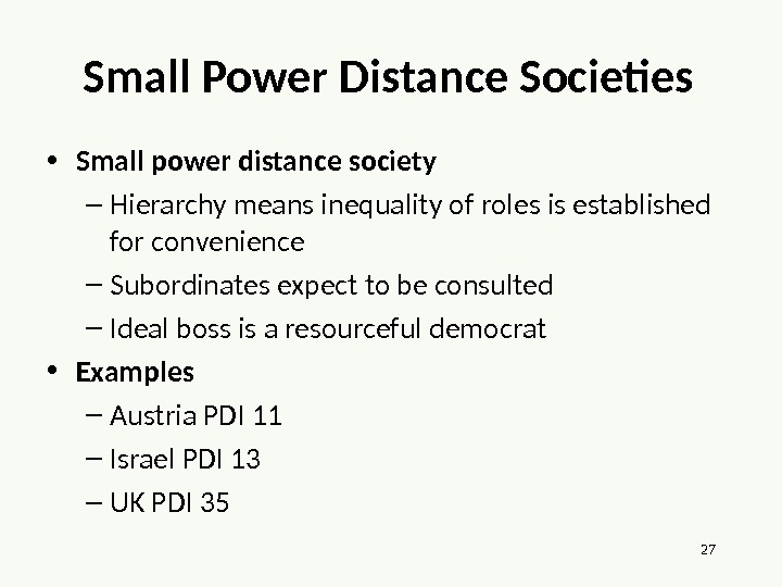 27 Small Power Distance Societies • Small power distance society – Hierarchy means inequality of roles