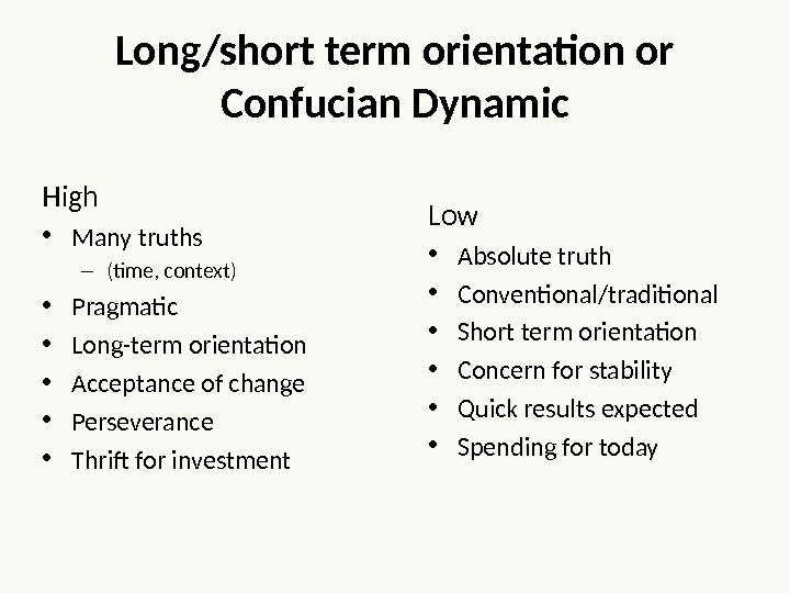 Long/short term orientation or Confucian Dynamic High  • Many truths – (time, context) • Pragmatic