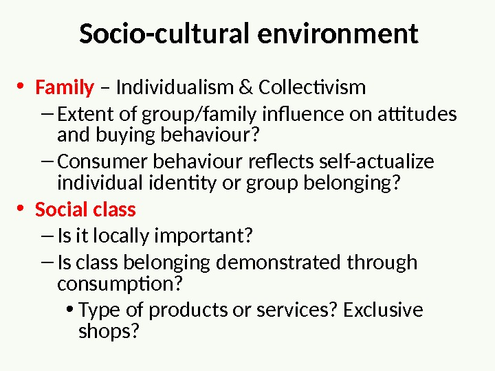 Socio-cultural environment • Family – Individualism & Collectivism – Extent of group/family influence on attitudes and
