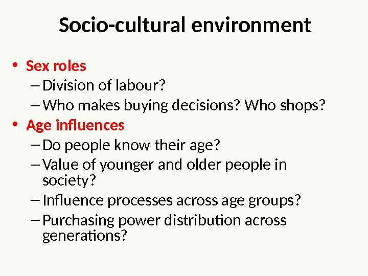 Socio-cultural environment • Sex roles – Division of labour?  – Who makes buying decisions? Who