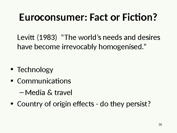 "36 Euroconsumer: Fact or Fiction? Levitt (1983) ""The world's needs and desires have become irrevocably homogenised."