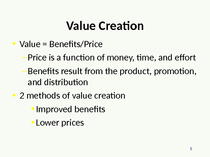 5 Value Creation • Value = Benefits/Price – Price is a function of money, time, and