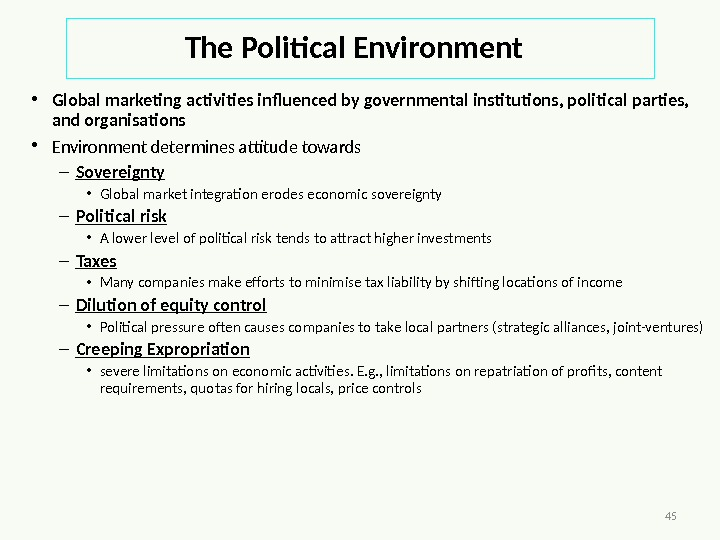 45 The Political Environment • Global marketing activities influenced by governmental institutions, political parties,  and