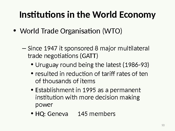 50 Institutions in the World Economy • World Trade Organisation (WTO) – Since 1947 it sponsored
