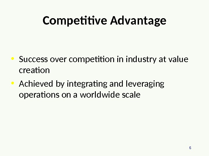 6 Competitive Advantage • Success over competition in industry at value creation • Achieved by integrating