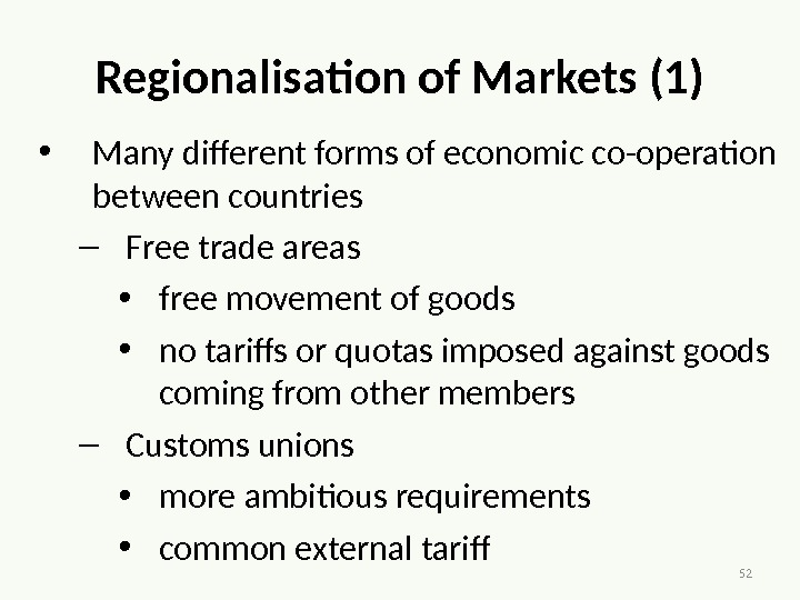 52 Regionalisation of Markets (1) • Many different forms of economic co-operation between countries – Free