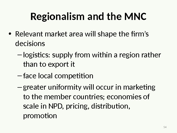 54 Regionalism and the MNC • Relevant market area will shape the firm's decisions – logistics: