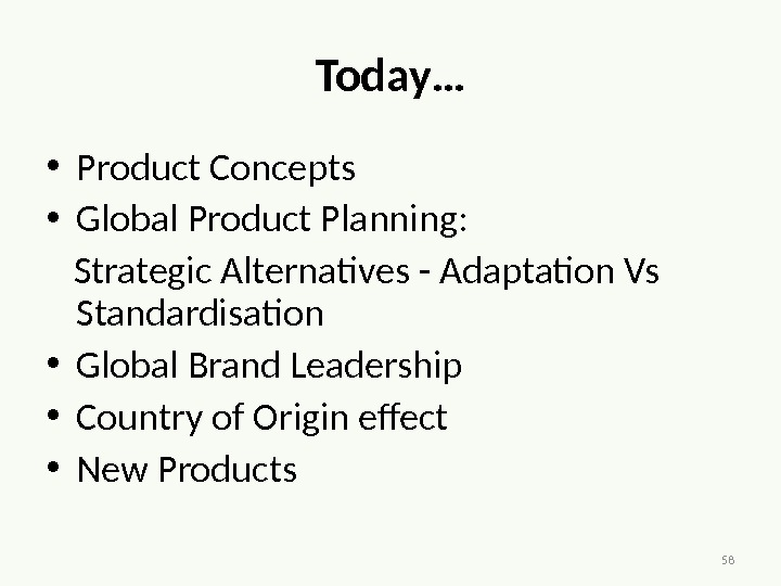 58 Today… • Product Concepts • Global Product Planning:  Strategic Alternatives - Adaptation Vs Standardisation