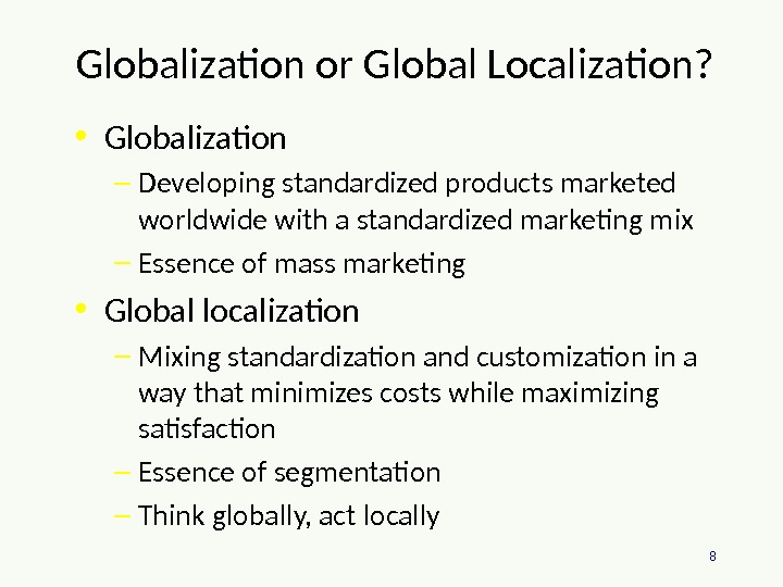 8 Globalization or Global Localization?  • Globalization – Developing standardized products marketed worldwide with a