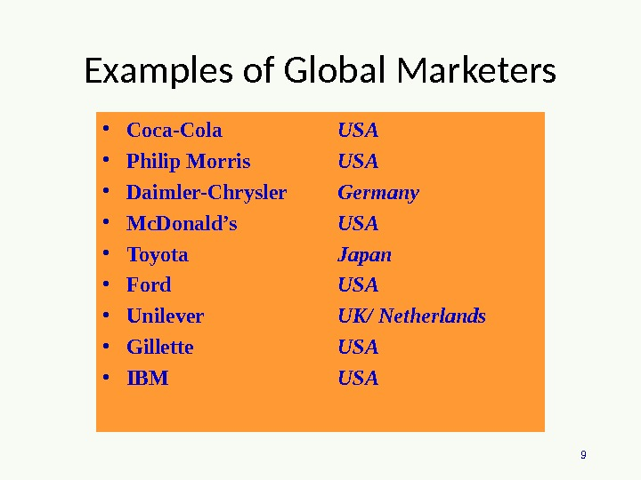 9 Examples of Global Marketers • Coca-Cola • Philip Morris • Daimler-Chrysler • Mc. Donald's •