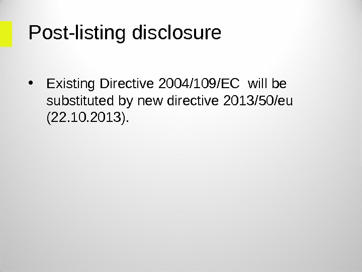 Post-listing disclosure • Existing Directive 2004/109/EC will be substituted by new directive 2013/50/eu (22. 10. 2013).