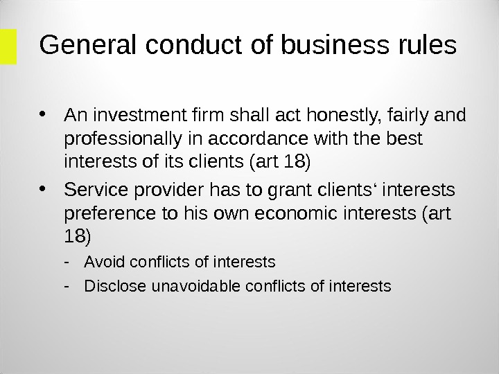 General conduct of business rules • An investment firm shall act honestly, fairly and professionally in