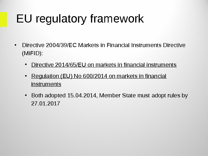 EU regulatory framework • Directive 2004/39/EC Markets in Financial Instruments Directive (Mi. FID):  • Directive