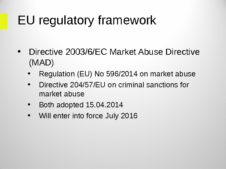 EU regulatory framework • Directive 2003/6/EC Market Abuse Directive (MAD) • Regulation (EU) No 596/2014 on