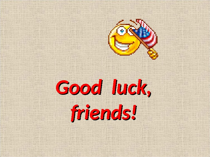 Good luck , ,  friends!