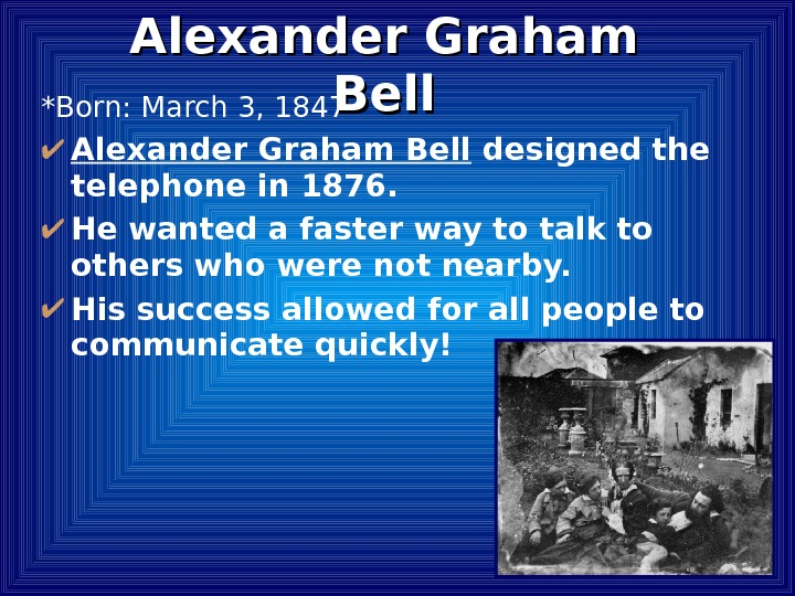 *Born: March 3, 1847 Alexander Graham Bell designed the telephone in 1876.  He wanted a