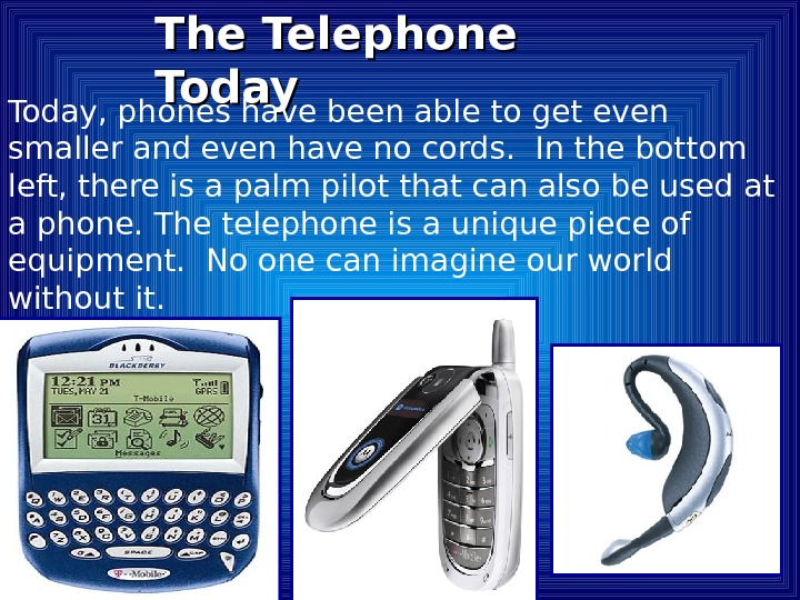 The Telephone Today, phones have been able to get even smaller and even have no cords.