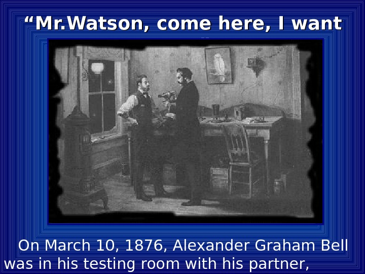 """"" Mr. Watson, come here, I want you. "" On March 10, 1876, Alexander Graham Bell"